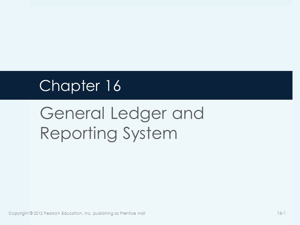 Chapter 16 General Ledger and Reporting System Copyright © 2012 Pearson Education, Inc.