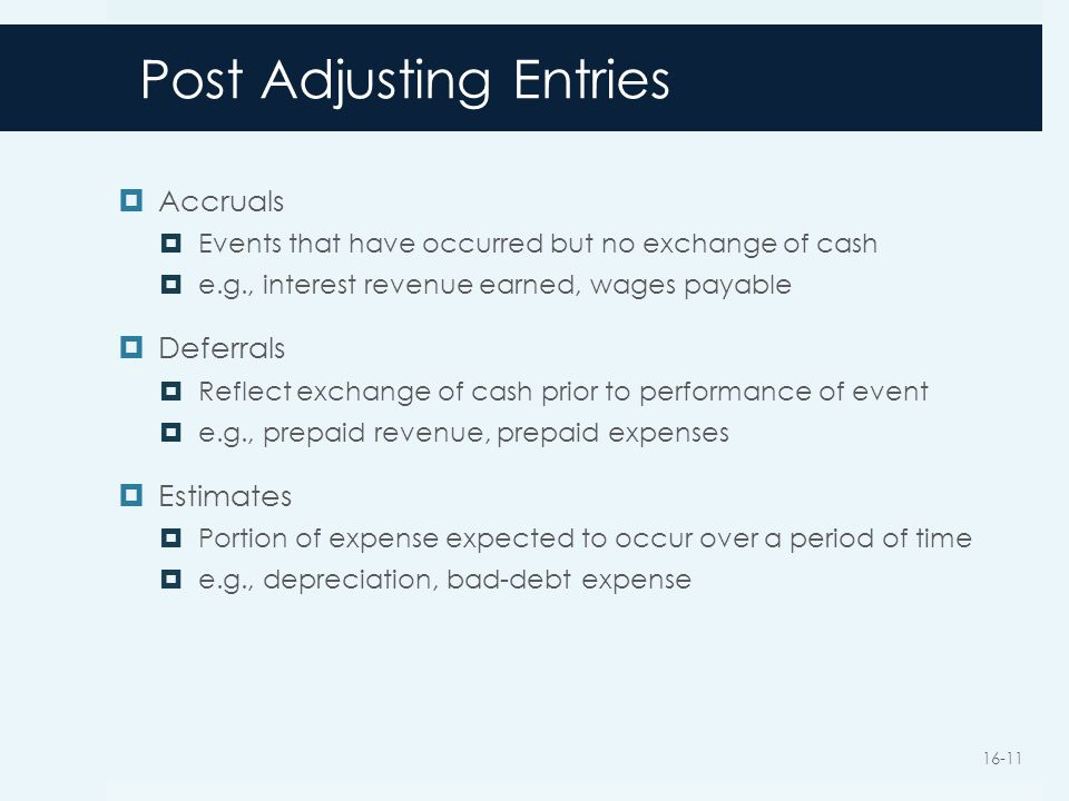 Post Adjusting Entries  Accruals  Events that have occurred but no exchange of cash  e.g., interest revenue earned, wages payable  Deferrals  Reflect exchange of cash prior to performance of event  e.g., prepaid revenue, prepaid expenses  Estimates  Portion of expense expected to occur over a period of time  e.g., depreciation, bad-debt expense 16-11