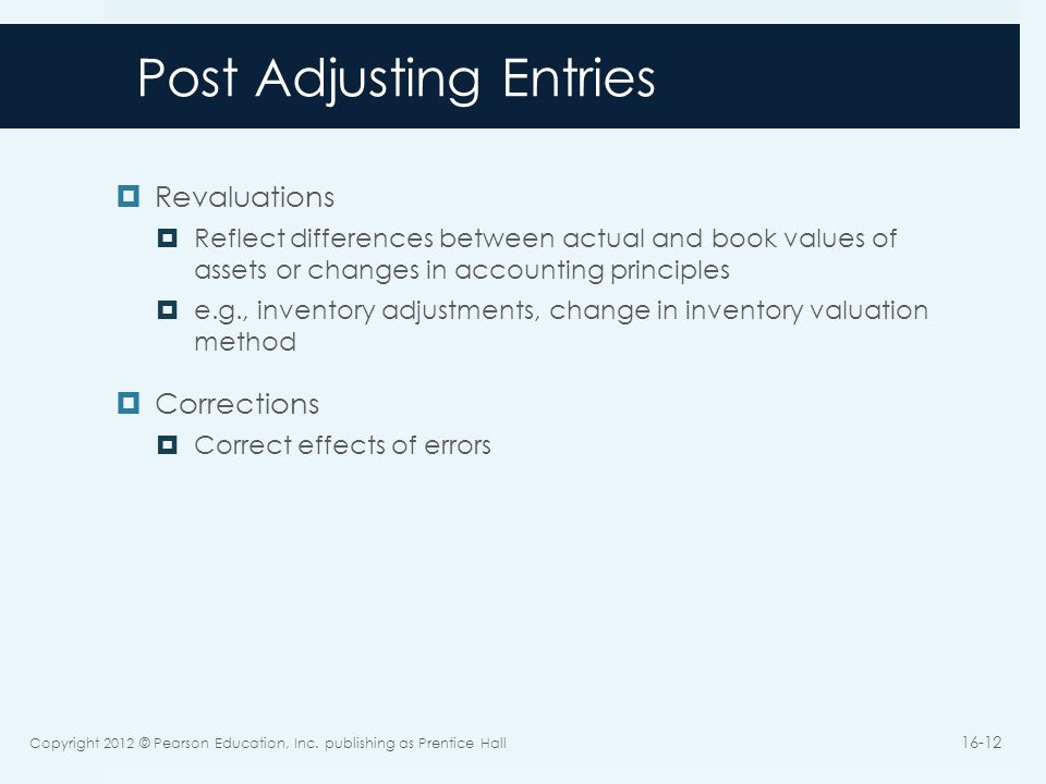 Post Adjusting Entries  Revaluations  Reflect differences between actual and book values of assets or changes in accounting principles  e.g., inventory adjustments, change in inventory valuation method  Corrections  Correct effects of errors Copyright 2012 © Pearson Education, Inc.