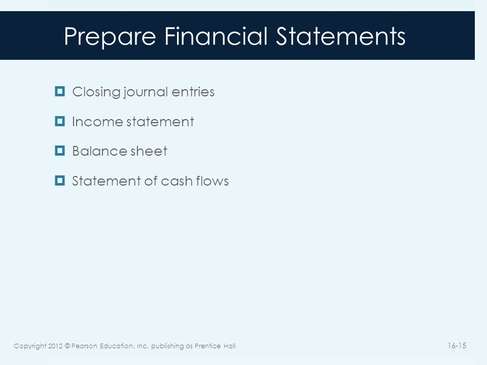 Prepare Financial Statements  Closing journal entries  Income statement  Balance sheet  Statement of cash flows Copyright 2012 © Pearson Education, Inc.