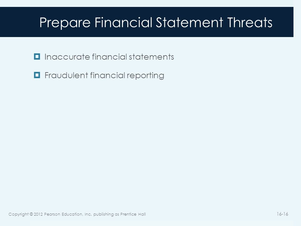 Prepare Financial Statement Threats  Inaccurate financial statements  Fraudulent financial reporting Copyright © 2012 Pearson Education, Inc.