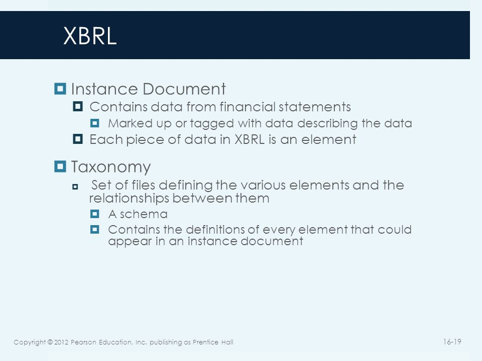 XBRL  Instance Document  Contains data from financial statements  Marked up or tagged with data describing the data  Each piece of data in XBRL is an element  Taxonomy  Set of files defining the various elements and the relationships between them  A schema  Contains the definitions of every element that could appear in an instance document Copyright © 2012 Pearson Education, Inc.