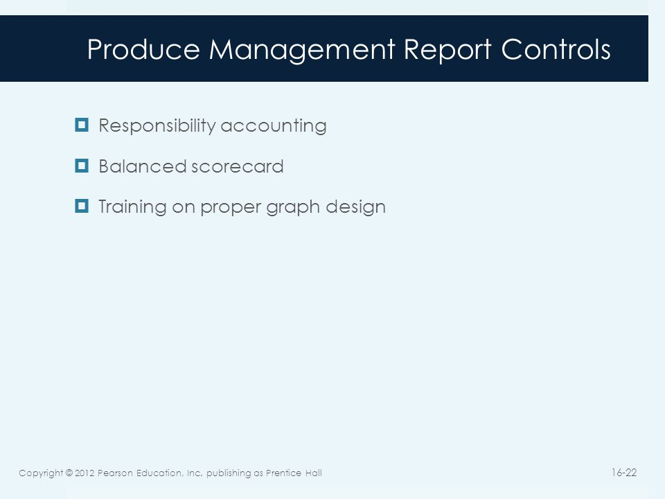 Produce Management Report Controls  Responsibility accounting  Balanced scorecard  Training on proper graph design Copyright © 2012 Pearson Education, Inc.