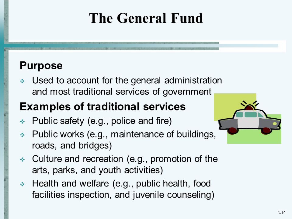 3-10 Purpose  Used to account for the general administration and most traditional services of government Examples of traditional services  Public sa