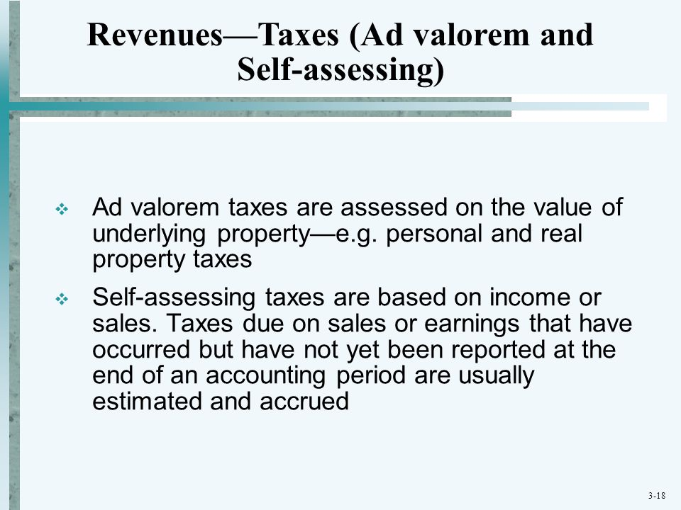 3-18  Ad valorem taxes are assessed on the value of underlying property—e.g. personal and real property taxes  Self-assessing taxes are based on inc