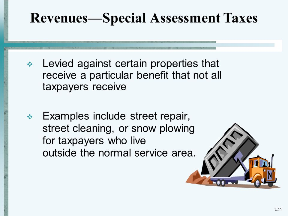 3-20  Levied against certain properties that receive a particular benefit that not all taxpayers receive  Examples include street repair, street cle