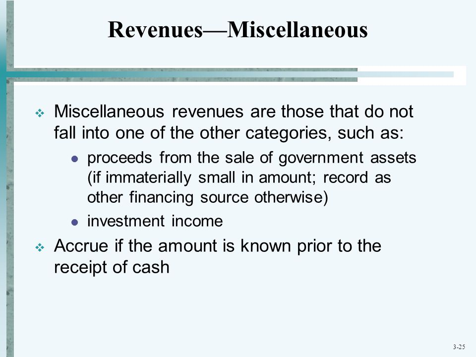 3-25  Miscellaneous revenues are those that do not fall into one of the other categories, such as: proceeds from the sale of government assets (if im