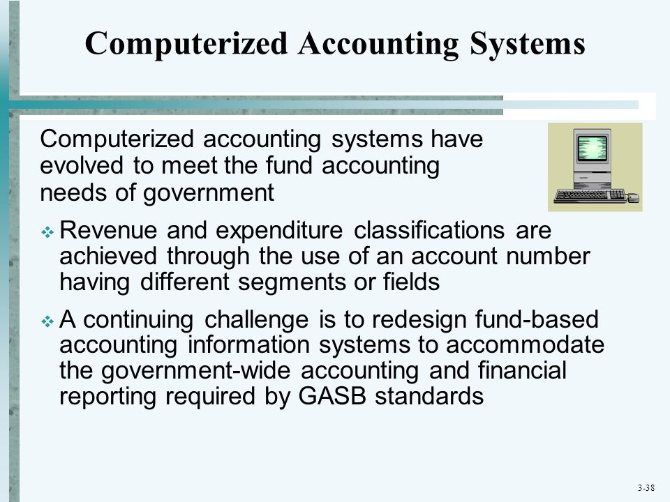 3-38 Computerized Accounting Systems Computerized accounting systems have evolved to meet the fund accounting needs of government  Revenue and expend