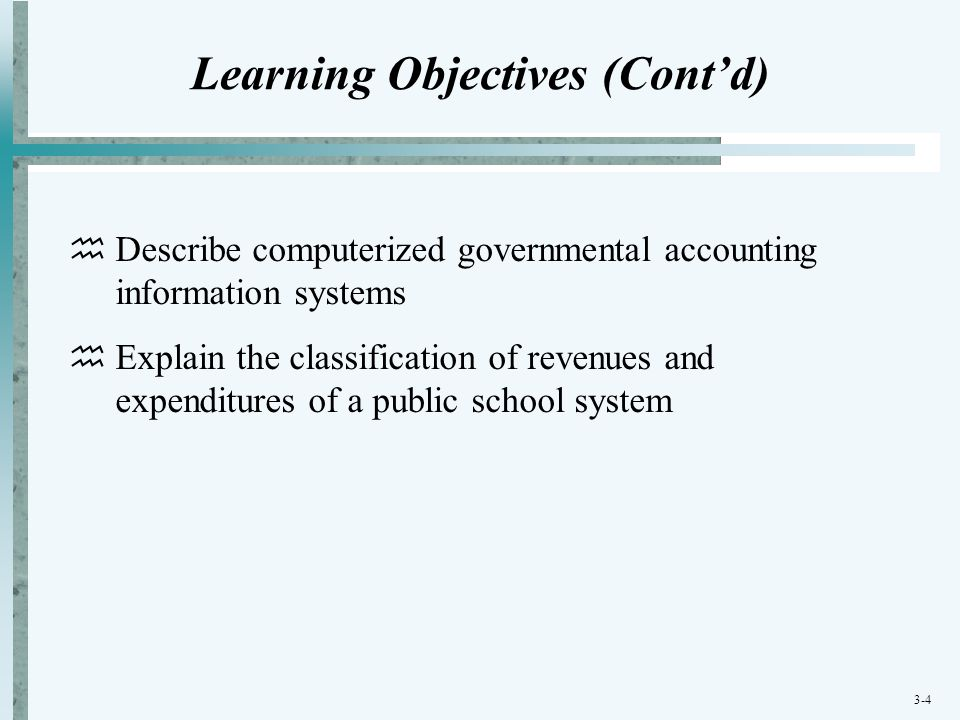 3-4 Learning Objectives (Cont'd)  Describe computerized governmental accounting information systems  Explain the classification of revenues and expe