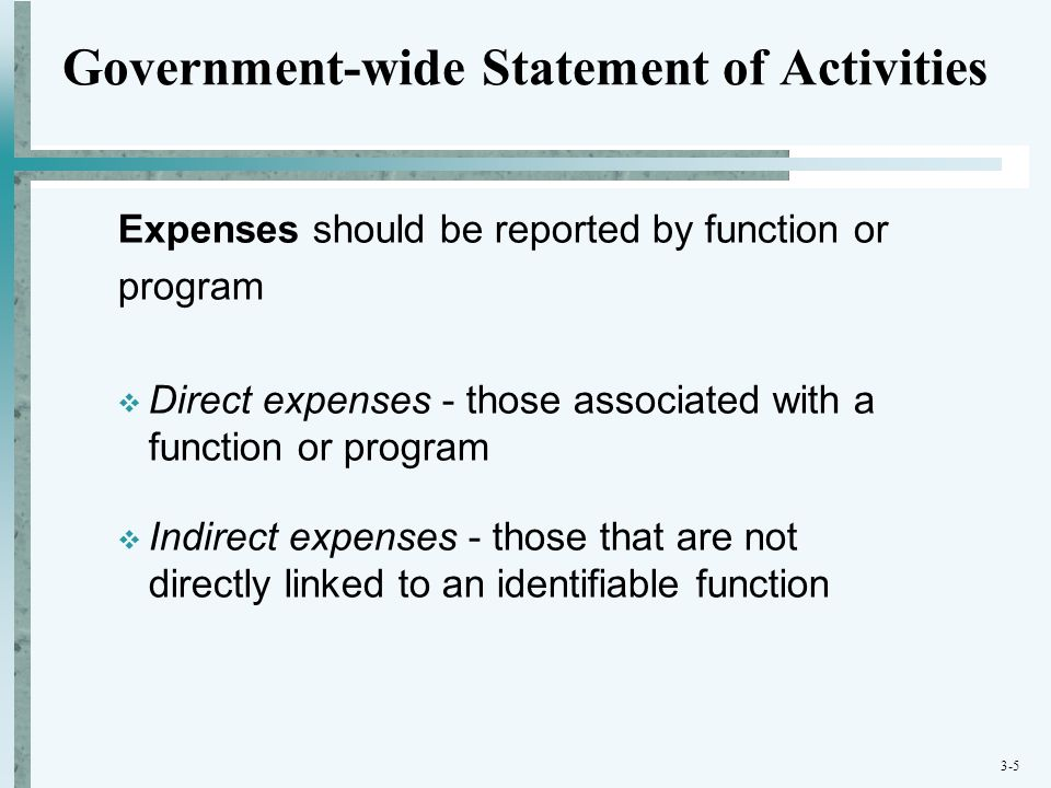 3-5 Government-wide Statement of Activities Expenses should be reported by function or program  Direct expenses - those associated with a function or