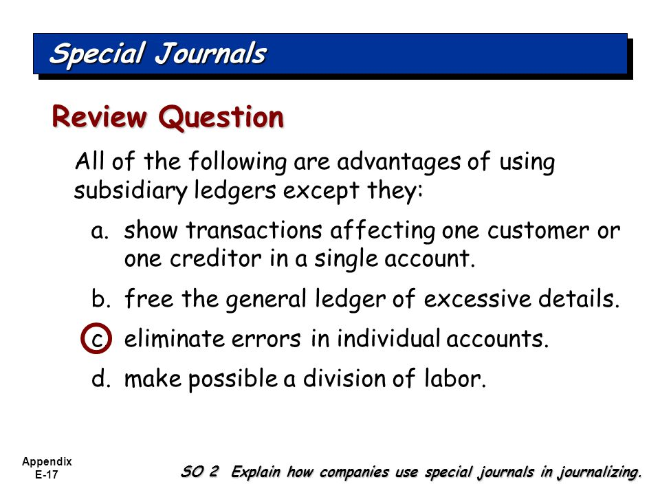Appendix E-17 All of the following are advantages of using subsidiary ledgers except they: a.show transactions affecting one customer or one creditor in a single account.