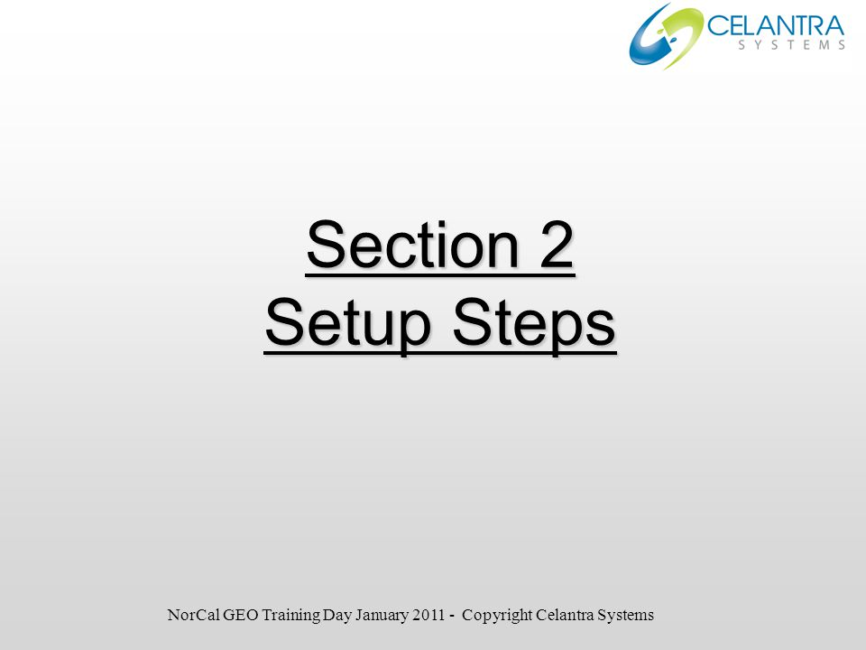 Section 2 Setup Steps NorCal GEO Training Day January 2011 - Copyright Celantra Systems