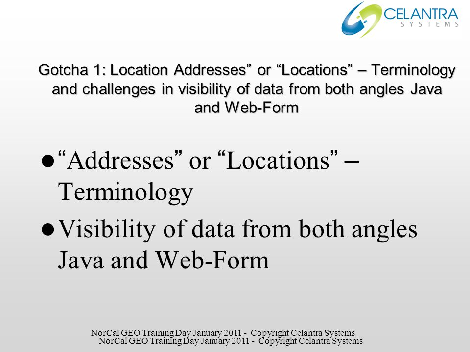 R12 Gotcha Locations – Addresses Topic 1 – visibility from both angles Java and Web-Form We entered 12 locations into R12; From the Java form we can see all 12, from Web-Form we can see only 4 Big problem and confusion Java Form = 12 Locations NorCal GEO Training Day January 2011 - Copyright Celantra Systems