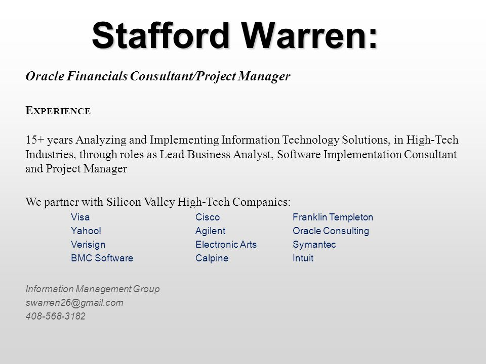 Stafford Warren: Oracle Financials Consultant/Project Manager E XPERIENCE 15+ years Analyzing and Implementing Information Technology Solutions, in High-Tech Industries, through roles as Lead Business Analyst, Software Implementation Consultant and Project Manager We partner with Silicon Valley High-Tech Companies: VisaCiscoFranklin Templeton Yahoo!AgilentOracle Consulting VerisignElectronic ArtsSymantec BMC SoftwareCalpineIntuit Information Management Group swarren26@gmail.com 408-568-3182