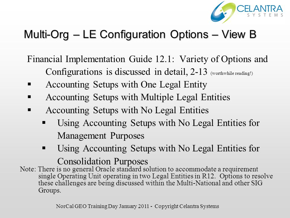 Multi-Org – LE Configuration Options – View B Financial Implementation Guide 12.1: Variety of Options and Configurations is discussed in detail, 2-13 (worthwhile reading!)  Accounting Setups with One Legal Entity  Accounting Setups with Multiple Legal Entities  Accounting Setups with No Legal Entities  Using Accounting Setups with No Legal Entities for Management Purposes  Using Accounting Setups with No Legal Entities for Consolidation Purposes Note: There is no general Oracle standard solution to accommodate a requirement single Operating Unit operating in two Legal Entities in R12.