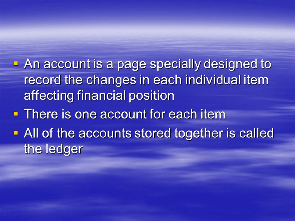  An account is a page specially designed to record the changes in each individual item affecting financial position  There is one account for each item  All of the accounts stored together is called the ledger