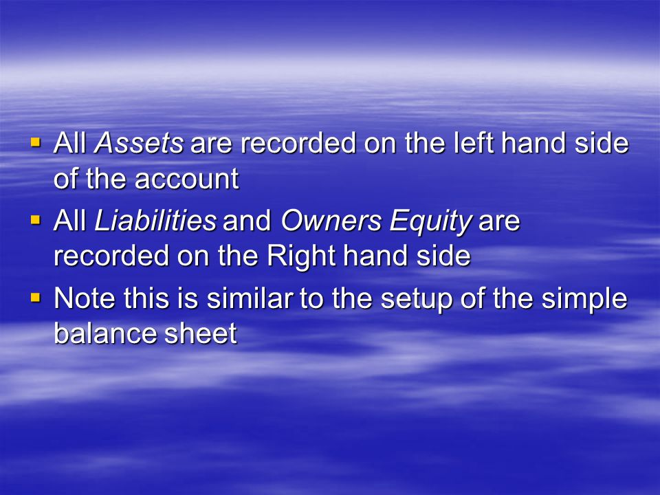  All Assets are recorded on the left hand side of the account  All Liabilities and Owners Equity are recorded on the Right hand side  Note this is similar to the setup of the simple balance sheet