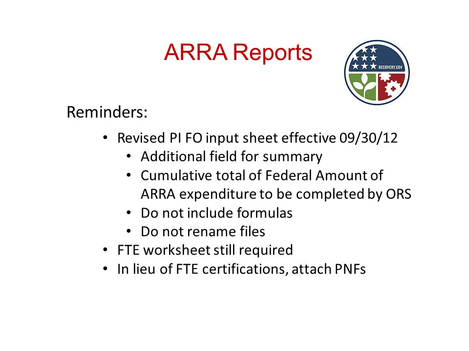 ARRA Reports Reminders: Revised PI FO input sheet effective 09/30/12 Additional field for summary Cumulative total of Federal Amount of ARRA expenditure to be completed by ORS Do not include formulas Do not rename files FTE worksheet still required In lieu of FTE certifications, attach PNFs