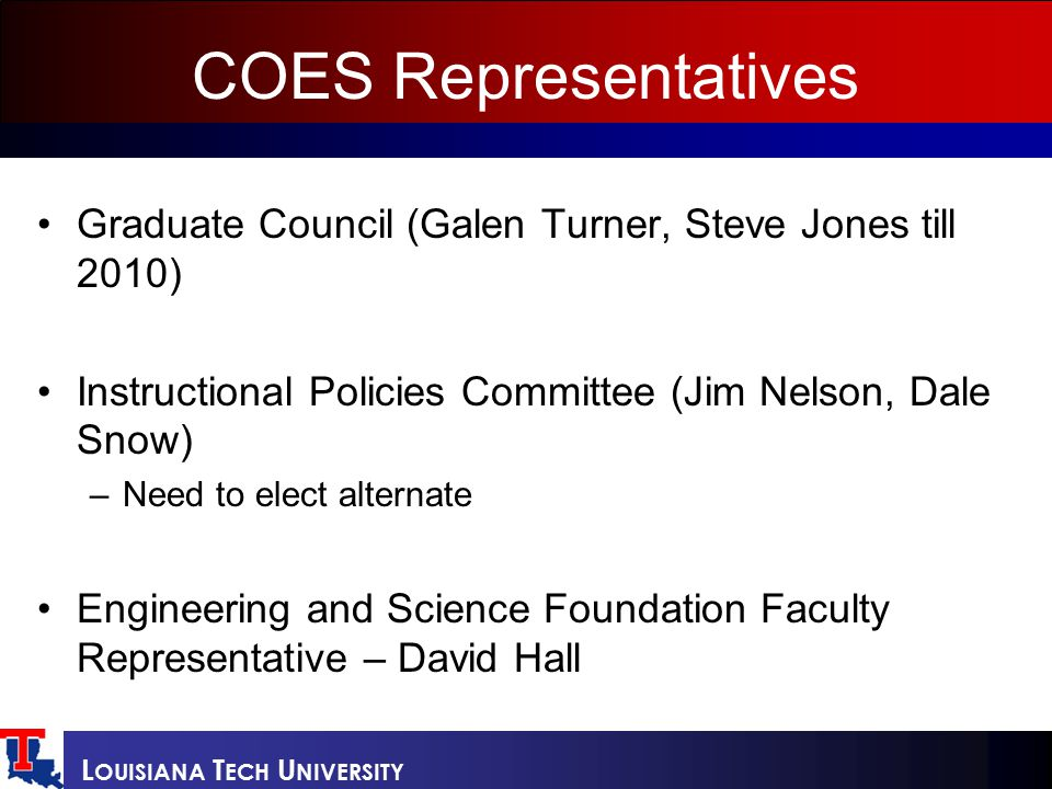 L OUISIANA T ECH U NIVERSITY COES Representatives Graduate Council (Galen Turner, Steve Jones till 2010) Instructional Policies Committee (Jim Nelson, Dale Snow) –Need to elect alternate Engineering and Science Foundation Faculty Representative – David Hall