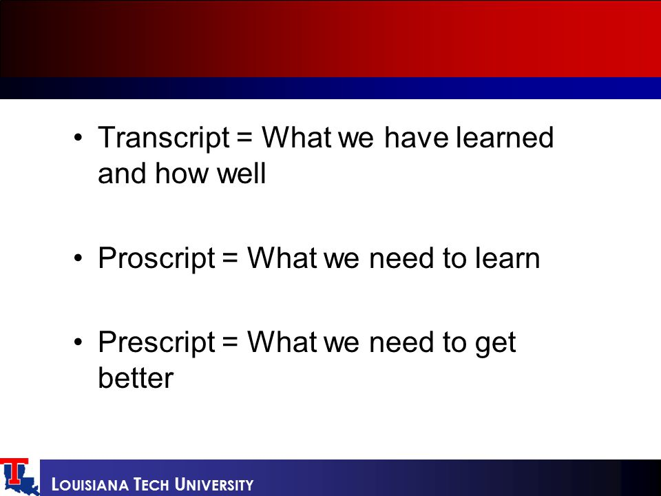 Transcript = What we have learned and how well Proscript = What we need to learn Prescript = What we need to get better