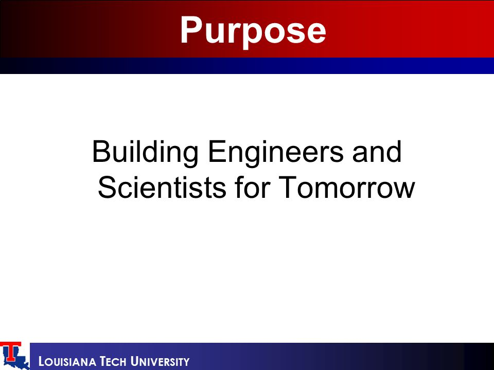 L OUISIANA T ECH U NIVERSITY Purpose Building Engineers and Scientists for Tomorrow