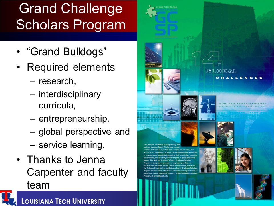 L OUISIANA T ECH U NIVERSITY Grand Challenge Scholars Program Grand Bulldogs Required elements –research, –interdisciplinary curricula, –entrepreneurship, –global perspective and –service learning.