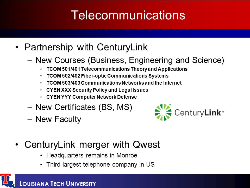 L OUISIANA T ECH U NIVERSITY Telecommunications Partnership with CenturyLink –New Courses (Business, Engineering and Science) TCOM 501/401 Telecommunications Theory and Applications TCOM 502/402 Fiber-optic Communications Systems TCOM 503/403 Communications Networks and the Internet CYEN XXX Security Policy and Legal Issues CYEN YYY Computer Network Defense –New Certificates (BS, MS) –New Faculty CenturyLink merger with Qwest Headquarters remains in Monroe Third-largest telephone company in US