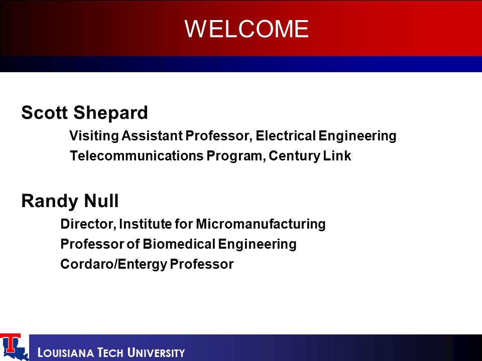 L OUISIANA T ECH U NIVERSITY WELCOME Scott Shepard Visiting Assistant Professor, Electrical Engineering Telecommunications Program, Century Link Randy Null Director, Institute for Micromanufacturing Professor of Biomedical Engineering Cordaro/Entergy Professor