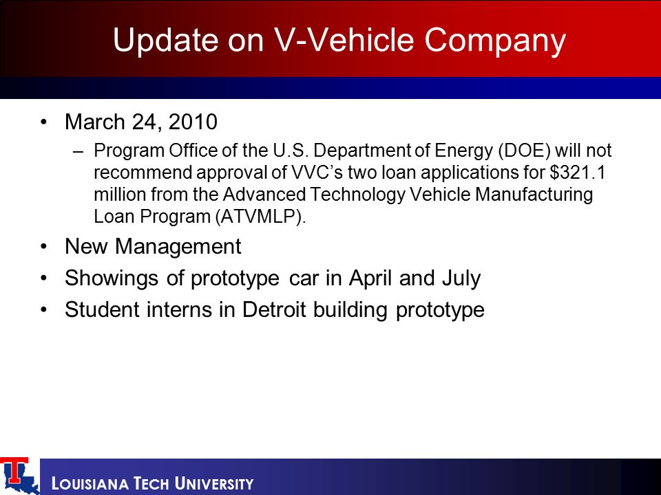 L OUISIANA T ECH U NIVERSITY Update on V-Vehicle Company March 24, 2010 –Program Office of the U.S. Department of Energy (DOE) will not recommend appr