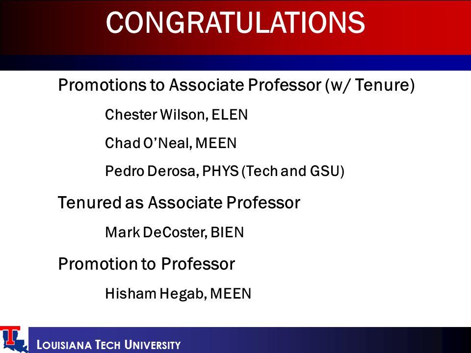 L OUISIANA T ECH U NIVERSITY Promotions to Associate Professor (w/ Tenure) Chester Wilson, ELEN Chad O'Neal, MEEN Pedro Derosa, PHYS (Tech and GSU) Te