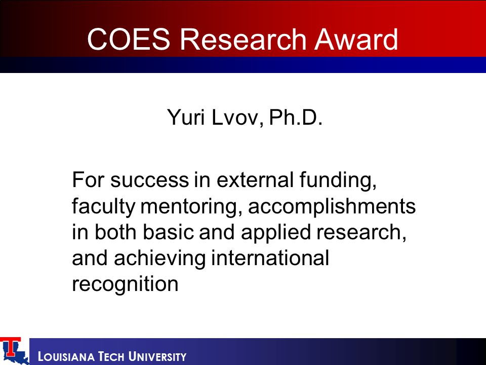 L OUISIANA T ECH U NIVERSITY COES Research Award Yuri Lvov, Ph.D. For success in external funding, faculty mentoring, accomplishments in both basic an