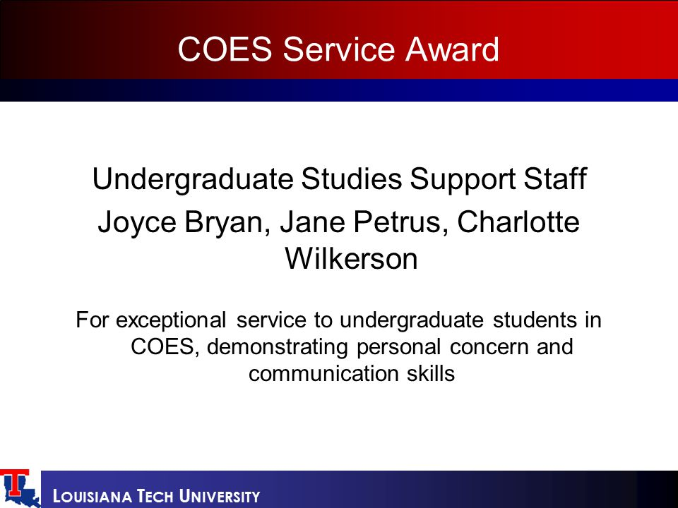 L OUISIANA T ECH U NIVERSITY COES Service Award Undergraduate Studies Support Staff Joyce Bryan, Jane Petrus, Charlotte Wilkerson For exceptional service to undergraduate students in COES, demonstrating personal concern and communication skills