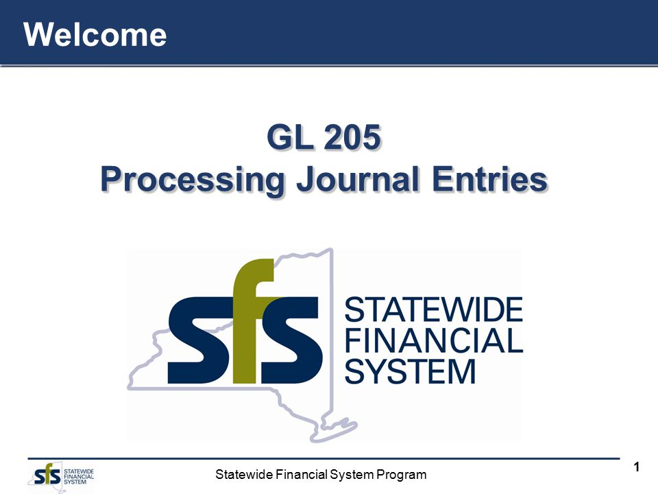 Statewide Financial System Program 1 GL 205 Processing Journal Entries Welcome