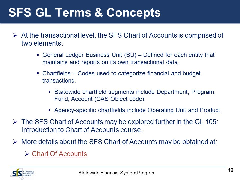 Statewide Financial System Program 12 SFS GL Terms & Concepts  At the transactional level, the SFS Chart of Accounts is comprised of two elements: 
