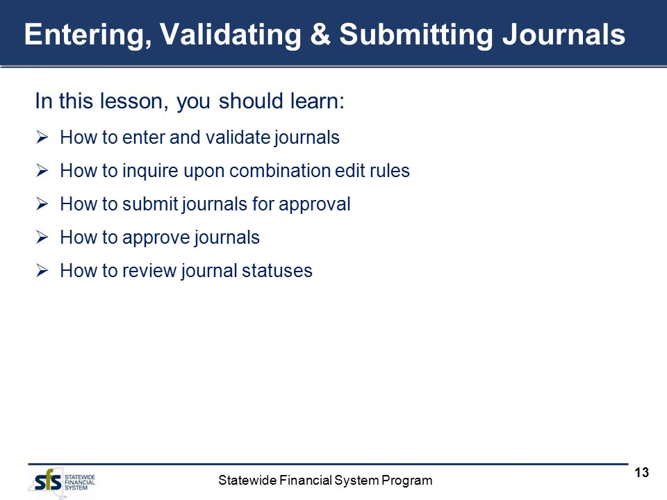 Statewide Financial System Program 13 Entering, Validating & Submitting Journals In this lesson, you should learn:  How to enter and validate journals  How to inquire upon combination edit rules  How to submit journals for approval  How to approve journals  How to review journal statuses