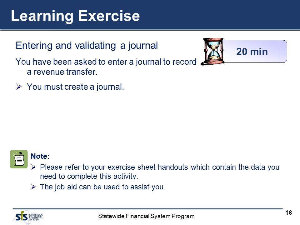 Statewide Financial System Program 18 Learning Exercise Entering and validating a journal You have been asked to enter a journal to record a revenue t