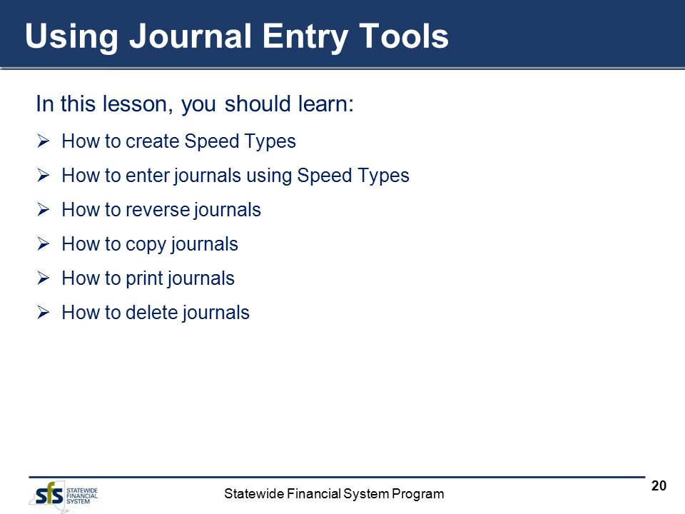 Statewide Financial System Program 20 Using Journal Entry Tools In this lesson, you should learn:  How to create Speed Types  How to enter journals using Speed Types  How to reverse journals  How to copy journals  How to print journals  How to delete journals