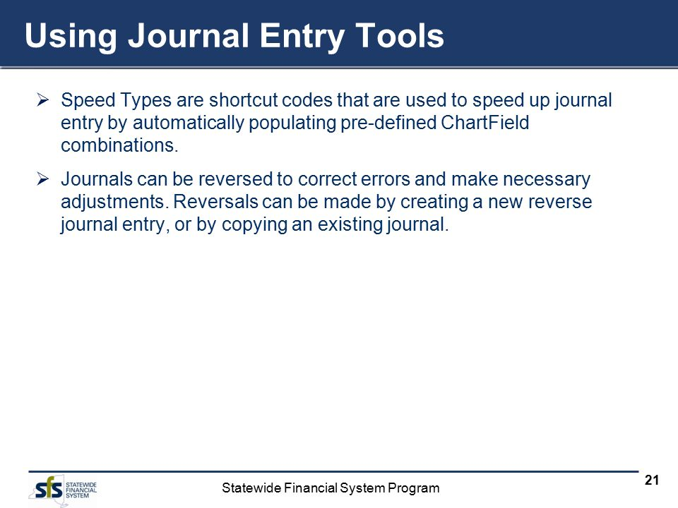 Statewide Financial System Program 21 Using Journal Entry Tools  Speed Types are shortcut codes that are used to speed up journal entry by automatically populating pre-defined ChartField combinations.
