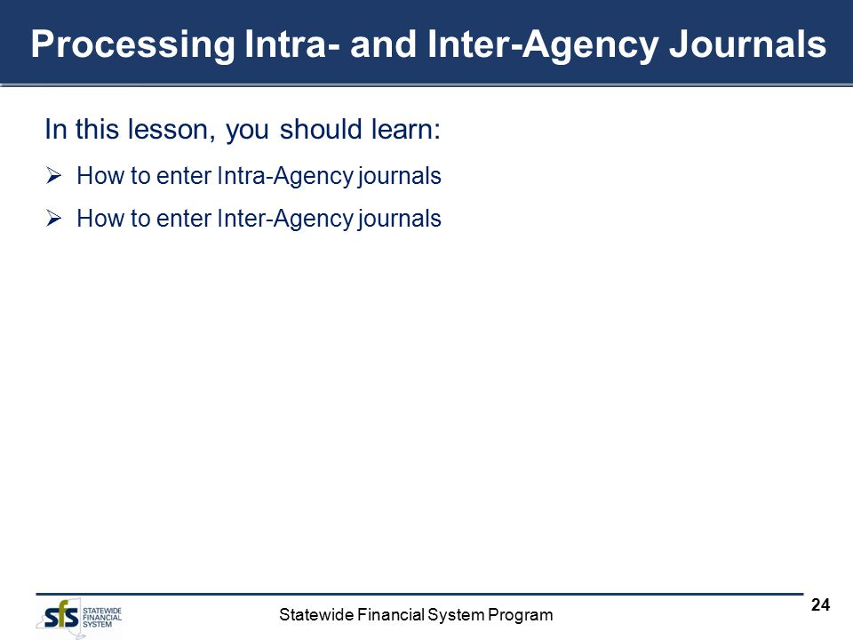 Statewide Financial System Program 24 Processing Intra- and Inter-Agency Journals In this lesson, you should learn:  How to enter Intra-Agency journals  How to enter Inter-Agency journals