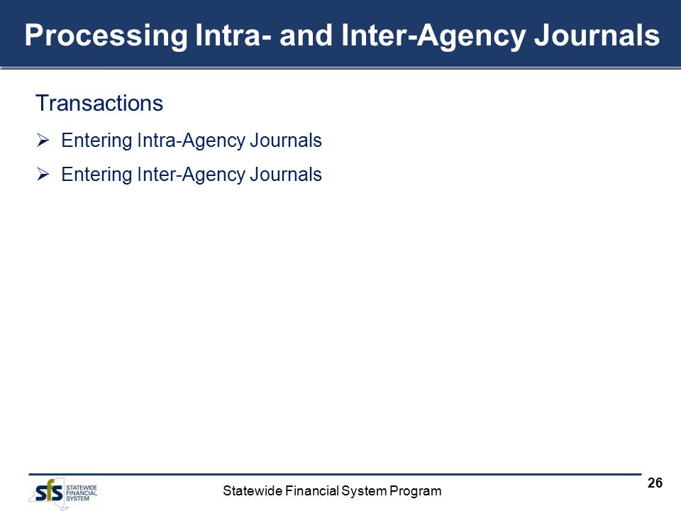 Statewide Financial System Program 26 Processing Intra- and Inter-Agency Journals Transactions  Entering Intra-Agency Journals  Entering Inter-Agency Journals