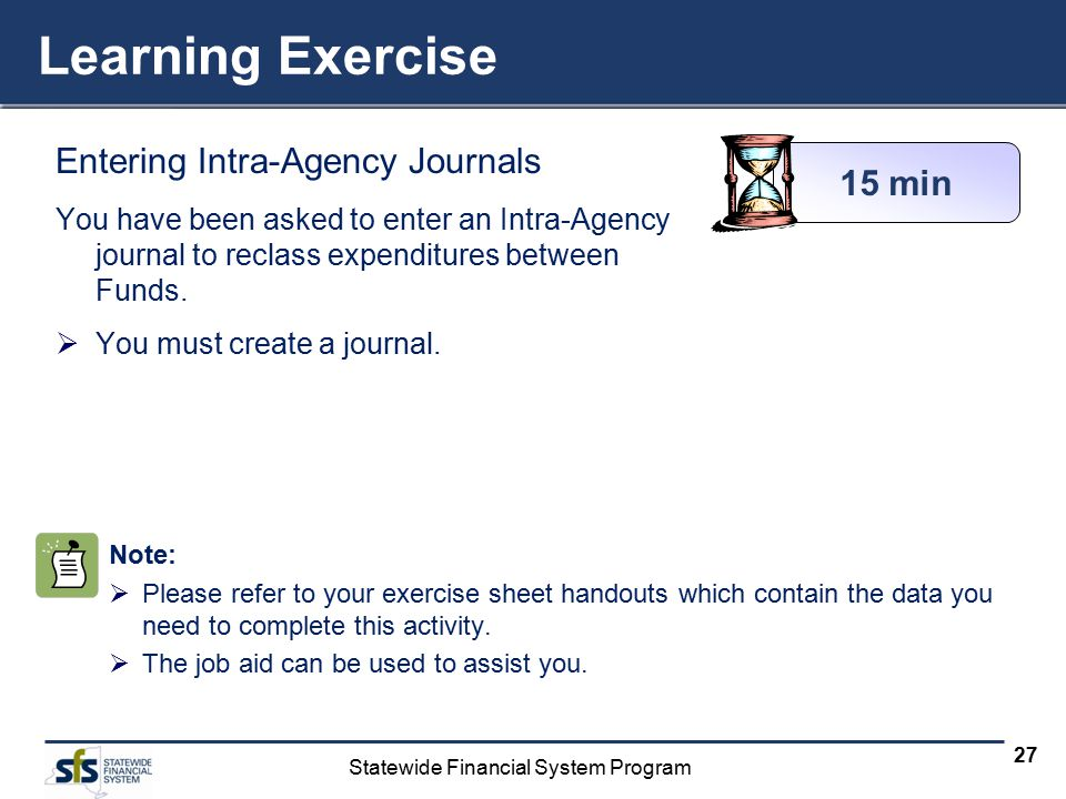 Statewide Financial System Program 27 Learning Exercise Entering Intra-Agency Journals You have been asked to enter an Intra-Agency journal to reclass expenditures between Funds.