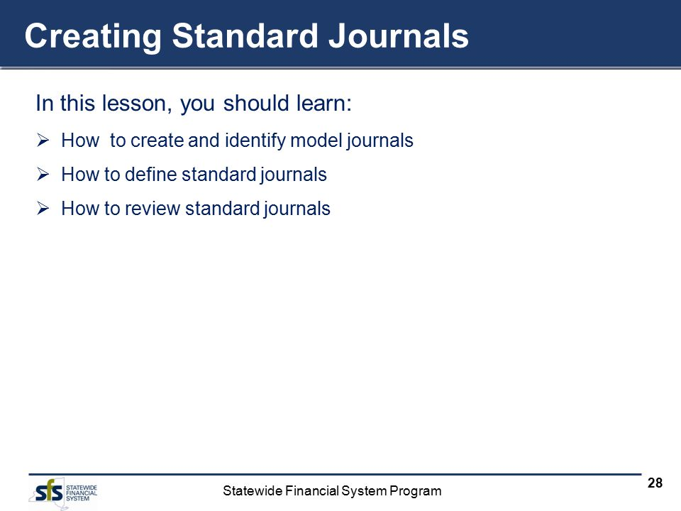 Statewide Financial System Program 28 Creating Standard Journals In this lesson, you should learn:  How to create and identify model journals  How t
