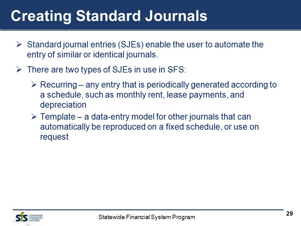 Statewide Financial System Program 29 Creating Standard Journals  Standard journal entries (SJEs) enable the user to automate the entry of similar or identical journals.