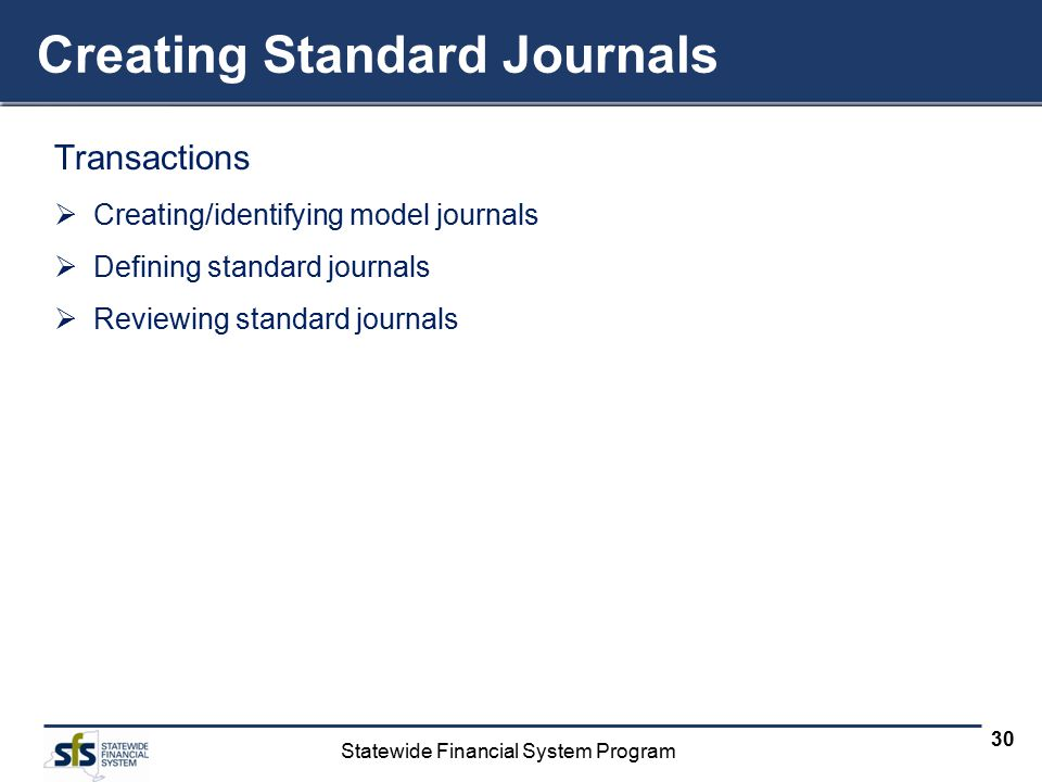 Statewide Financial System Program 30 Creating Standard Journals Transactions  Creating/identifying model journals  Defining standard journals  Rev
