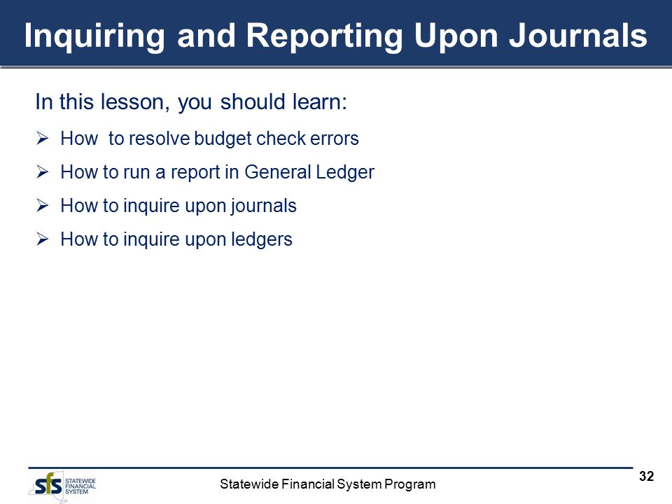Statewide Financial System Program 32 Inquiring and Reporting Upon Journals In this lesson, you should learn:  How to resolve budget check errors  H