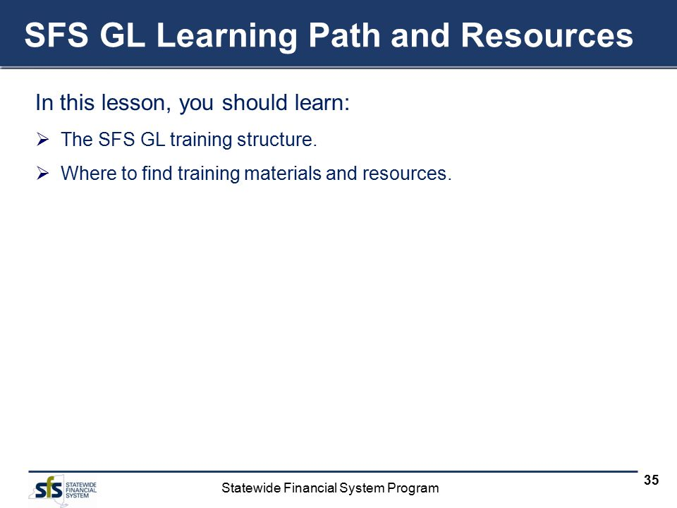 Statewide Financial System Program 35 SFS GL Learning Path and Resources In this lesson, you should learn:  The SFS GL training structure.  Where to