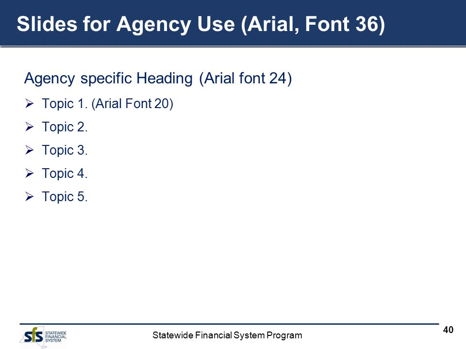 Statewide Financial System Program 40 Slides for Agency Use (Arial, Font 36) Agency specific Heading (Arial font 24)  Topic 1. (Arial Font 20)  Topi