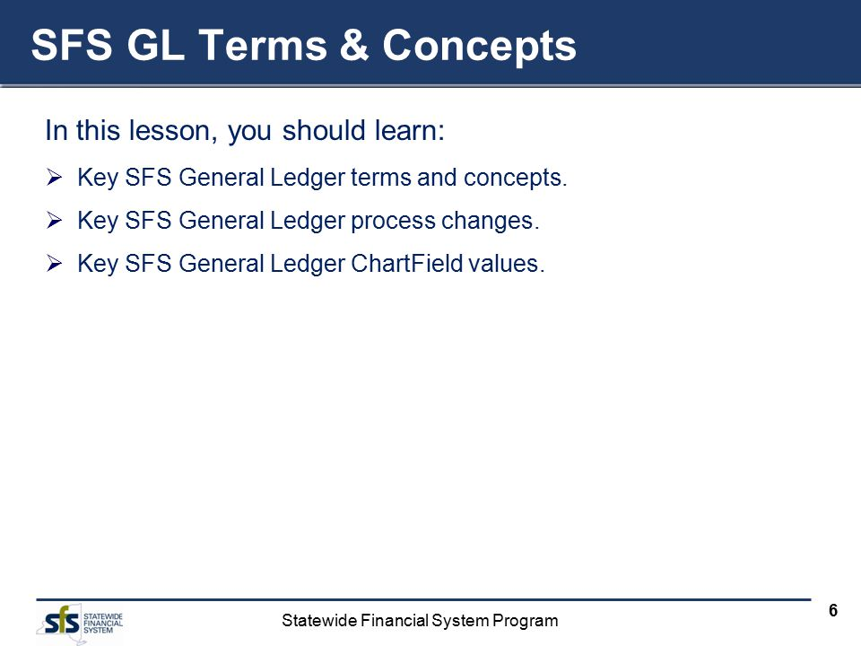 Statewide Financial System Program 6 SFS GL Terms & Concepts In this lesson, you should learn:  Key SFS General Ledger terms and concepts.