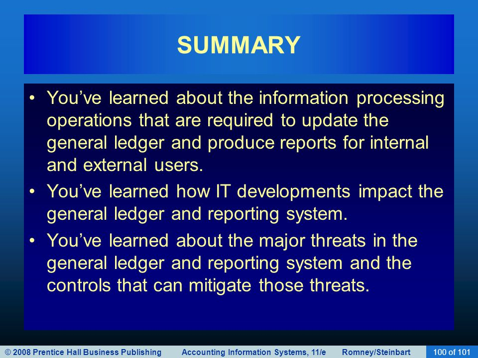 © 2008 Prentice Hall Business Publishing Accounting Information Systems, 11/e Romney/Steinbart100 of 101 SUMMARY You've learned about the information processing operations that are required to update the general ledger and produce reports for internal and external users.