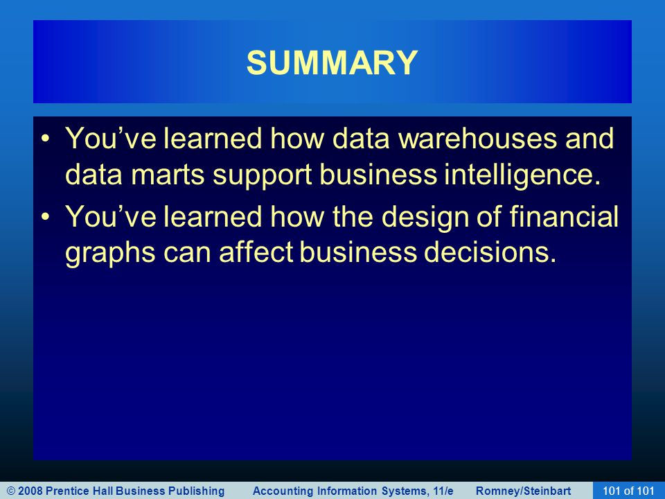 © 2008 Prentice Hall Business Publishing Accounting Information Systems, 11/e Romney/Steinbart101 of 101 SUMMARY You've learned how data warehouses and data marts support business intelligence.